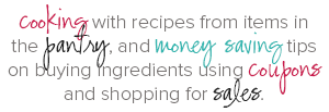 Cooking with recipes from items in the pantry, and money saving tips on buying ingredients using coupons and shopping for sales.
